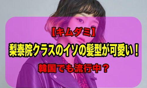 【キムダミ】梨泰院クラスのイソの髪型がかわいい!韓国でも流行中?